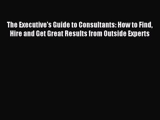 Read The Executive's Guide to Consultants: How to Find Hire and Get Great Results from Outside