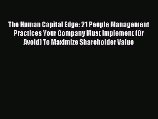 Read The Human Capital Edge: 21 People Management Practices Your Company Must Implement (Or