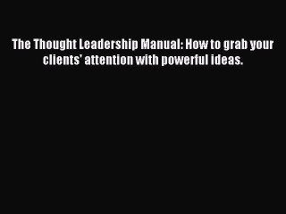 Read The Thought Leadership Manual: How to grab your clients' attention with powerful ideas.