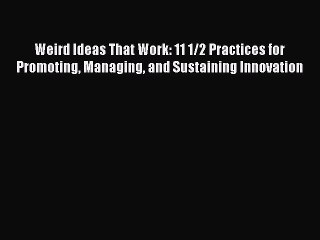 Read Weird Ideas That Work: 11 1/2 Practices for Promoting Managing and Sustaining Innovation