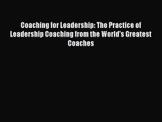 Read Coaching for Leadership: The Practice of Leadership Coaching from the World's Greatest