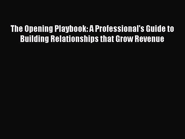 Read The Opening Playbook: A Professional's Guide to Building Relationships that Grow Revenue
