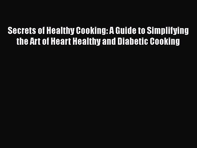 Read Secrets of Healthy Cooking: A Guide to Simplifying the Art of Heart Healthy and Diabetic