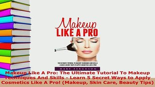 Download  Makeup Like A Pro The Ultimate Tutorial To Makeup Techniques And Skills  Learn 5 Secret PDF Free