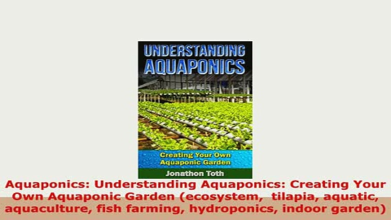 Read  Aquaponics Understanding Aquaponics Creating Your Own Aquaponic Garden ecosystem  Ebook Free