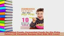 Download  Fermented Foods Fermented Foods for the Picky Eaters 10 Versatile Recipes that Kids Will  Read Online