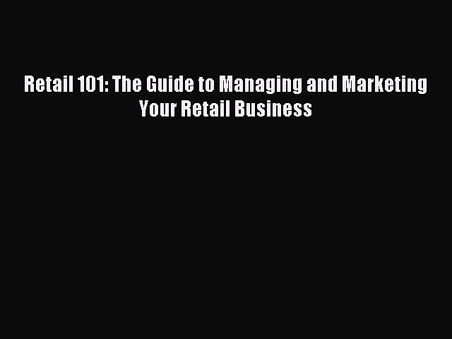 Read Retail 101: The Guide to Managing and Marketing Your Retail Business Ebook Free