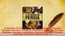 Download  A Kitchen in Persia Classical and Unique Persian Recipes Persian Cooking Persian Download Online