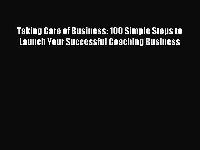 Read Taking Care of Business: 100 Simple Steps to Launch Your Successful Coaching Business