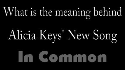 alicia keys in common explained meaning behind the lyrics in alicia keys new song
