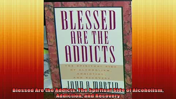 FREE EBOOK ONLINE  Blessed Are the Addicts The Spiritual Side of Alcoholism Addiction and Recovery Online Free
