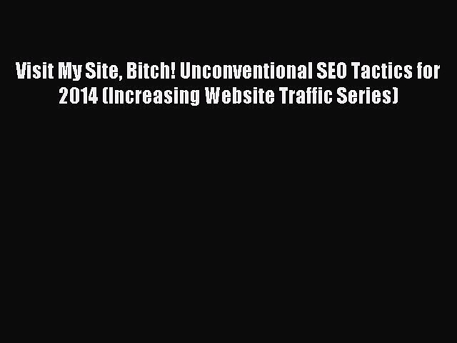 Read Visit My Site Bitch! Unconventional SEO Tactics for 2014 (Increasing Website Traffic Series)
