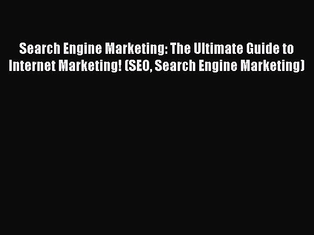 Read Search Engine Marketing: The Ultimate Guide to Internet Marketing! (SEO Search Engine