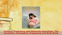 Read  Fertility Pregnancy and Maternity Essentials The Ovulation Conception Pregnancy and Birth PDF Online