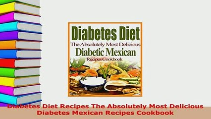 Pdf Diabetes Diet Recipes The Absolutely Most Delicious Diabetes Mexican Recipes Cookbook Download Online