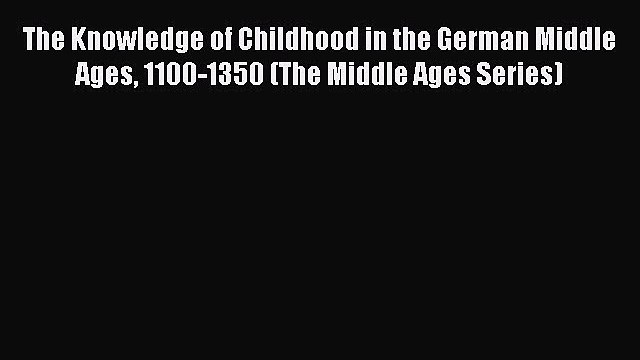 [Read PDF] The Knowledge of Childhood in the German Middle Ages 1100-1350 (The Middle Ages