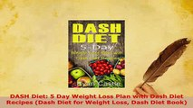 Download  DASH Diet 5 Day Weight Loss Plan with Dash Diet Recipes Dash Diet for Weight Loss Dash Read Full Ebook