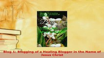 Download  Blog 1 Blogging of a Healing Blogger in the Name of Jesus Christ  EBook