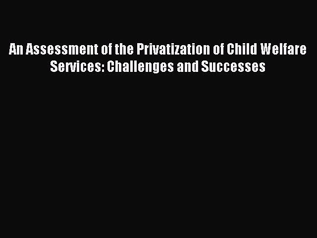 Download An Assessment of the Privatization of Child Welfare Services: Challenges and Successes
