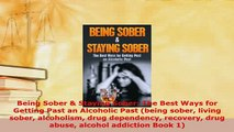 Download  Being Sober  Staying Sober The Best Ways for Getting Past an Alcoholic Past being sober PDF Free