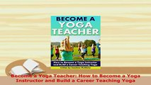 Download  Become a Yoga Teacher How to Become a Yoga Instructor and Build a Career Teaching Yoga  Read Online