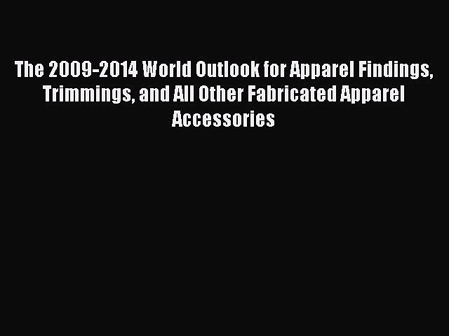 Read The 2009-2014 World Outlook for Apparel Findings Trimmings and All Other Fabricated Apparel