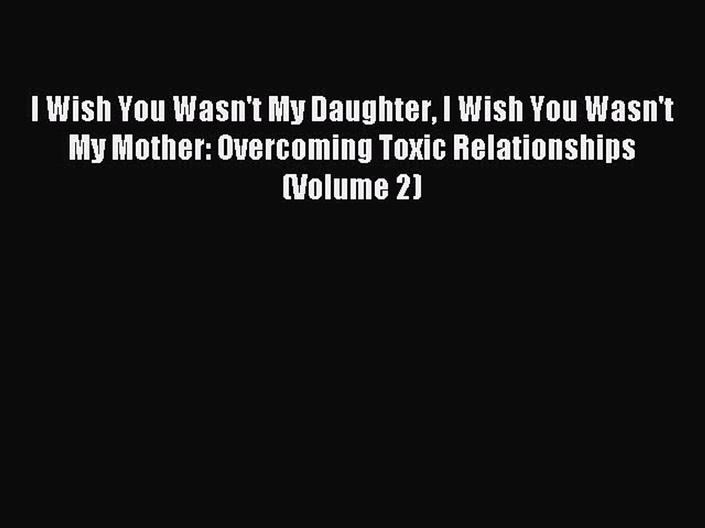 Download I Wish You Wasn't My Daughter I Wish You Wasn't My Mother:  Overcoming Toxic Relationships