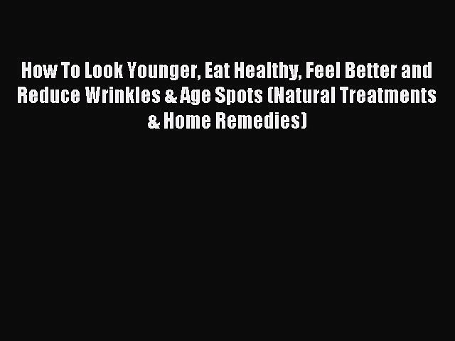 Read How To Look Younger Eat Healthy Feel Better and Reduce Wrinkles & Age Spots (Natural Treatments
