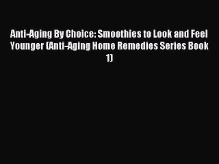 Read Anti-Aging By Choice: Smoothies to Look and Feel Younger (Anti-Aging Home Remedies Series