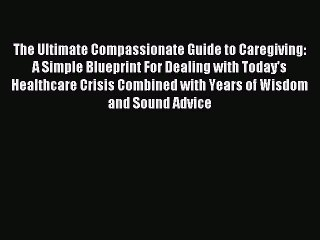 Read The Ultimate Compassionate Guide to Caregiving: A Simple Blueprint For Dealing with Today's