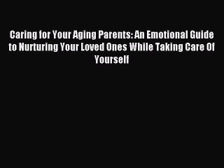 Read Caring for Your Aging Parents: An Emotional Guide to Nurturing Your Loved Ones While Taking