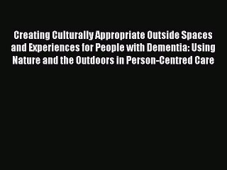 Read Creating Culturally Appropriate Outside Spaces and Experiences for People with Dementia:
