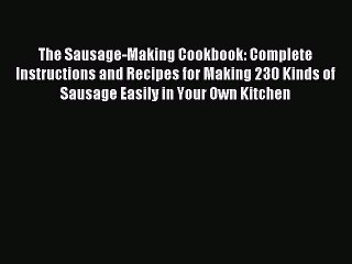 Download The Sausage-Making Cookbook: Complete Instructions and Recipes for Making 230 Kinds