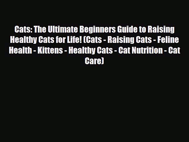 Read Cats: The Ultimate Beginners Guide to Raising Healthy Cats for Life! (Cats – Raising Cats