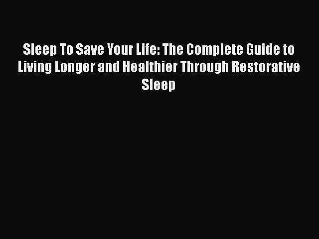 Read Sleep To Save Your Life: The Complete Guide to Living Longer and Healthier Through Restorative