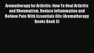 Download Aromatherapy for Arthritis: How To Heal Arthritis and Rheumatism Reduce Inflammation