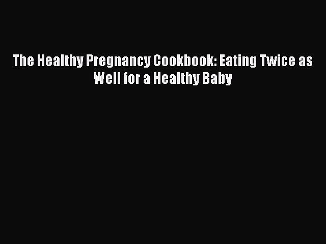 Read The Healthy Pregnancy Cookbook: Eating Twice as Well for a Healthy Baby Ebook Online
