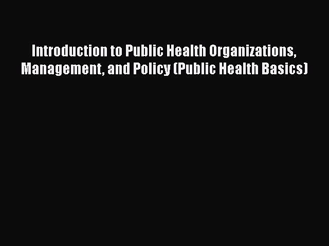 Read Introduction to Public Health Organizations Management and Policy (Public Health Basics)