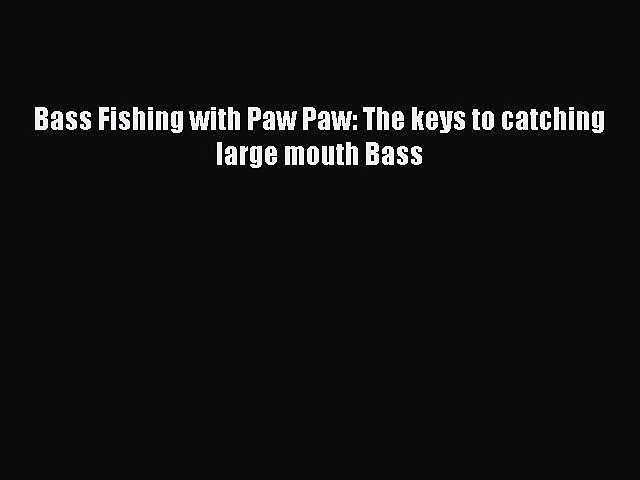[Read PDF] Bass Fishing with Paw Paw: The keys to catching large mouth Bass  Read Online