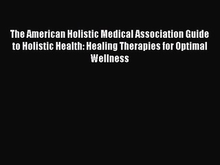 Read The American Holistic Medical Association Guide to Holistic Health: Healing Therapies