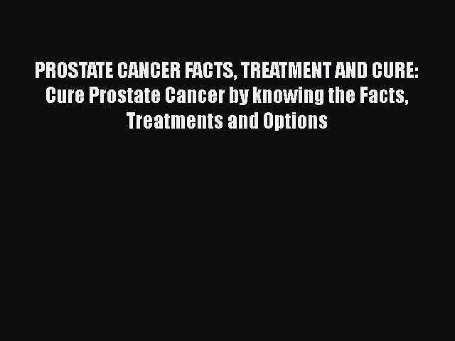 Read PROSTATE CANCER FACTS TREATMENT AND CURE: Cure Prostate Cancer by knowing the Facts Treatments
