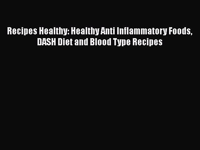 Read Recipes Healthy: Healthy Anti Inflammatory Foods DASH Diet and Blood Type Recipes Book