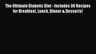 Read The Ultimate Diabetic Diet - Includes 30 Recipes for Breakfast Lunch Dinner & Desserts!