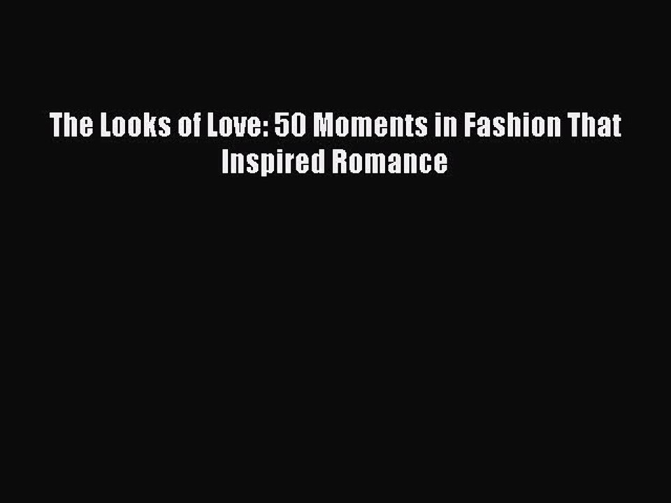 Looks of Love, The : 50 Moments in Fashion That Inspired Romance