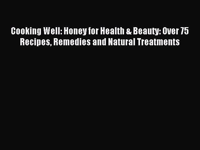 READ FREE E-books Cooking Well: Honey for Health & Beauty: Over 75 Recipes Remedies and Natural