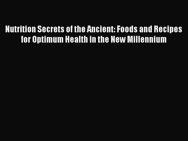 READ book Nutrition Secrets of the Ancient: Foods and Recipes for Optimum Health in the New