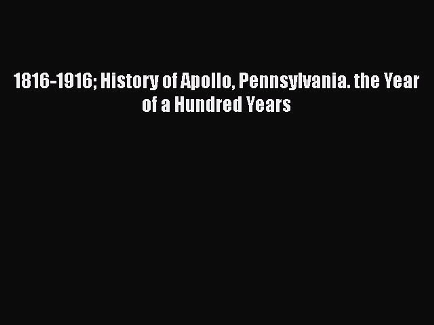 Read 1816-1916 History of Apollo Pennsylvania. the Year of a Hundred Years Ebook Free