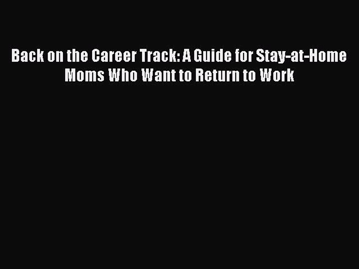A Guide for Stay-at-Home Moms Who Want to Return to Work Back on the Career Track