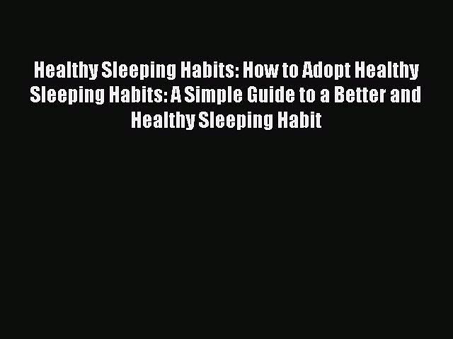 Read Healthy Sleeping Habits: How to Adopt Healthy Sleeping Habits: A Simple Guide to a Better