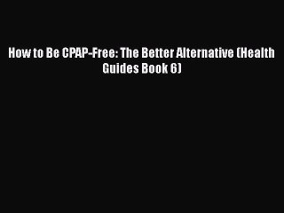 Read How to Be CPAP-Free: The Better Alternative (Health Guides Book 6) Ebook Free